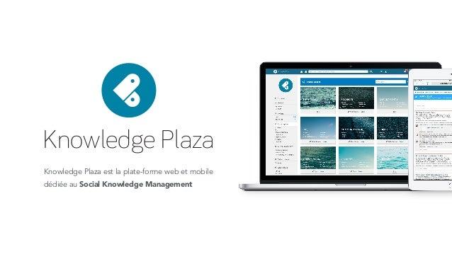 Knowledge Plaza Knowledge Plaza est la plate-forme web et mobile dédiée au Social Knowledge Management