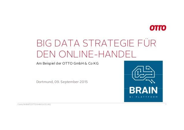 BIG DATA STRATEGIE FÜR DEN ONLINE-HANDEL Am Beispiel der OTTO GmbH & Co KG Conny Dethloff (OTTO GmbH & CO. KG) 1 Dortmund,...