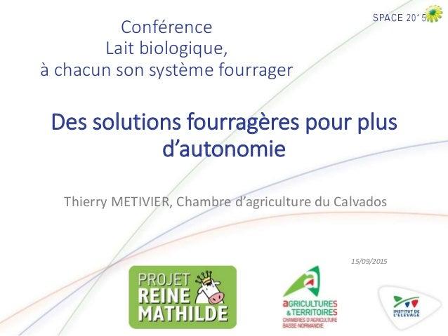 Conférence Lait biologique, à chacun son système fourrager Thierry METIVIER, Chambre d'agriculture du Calvados 15/09/2015 ...