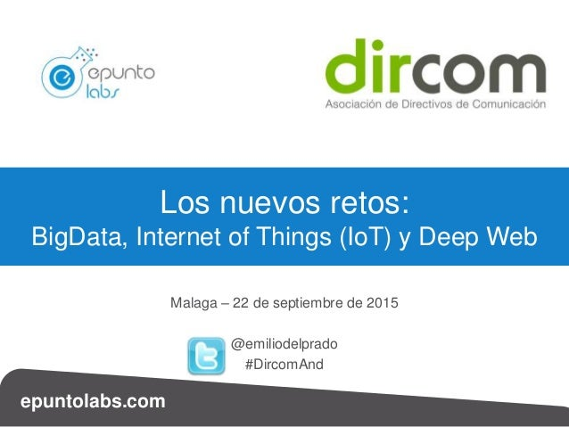 epuntolabs.com Malaga – 22 de septiembre de 2015 @emiliodelprado #DircomAnd Los nuevos retos: BigData, Internet of Things ...