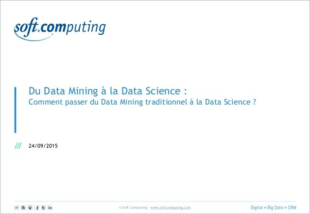 © Soft Computing – www.softcomputing.com Du Data Mining à la Data Science : Comment passer du Data Mining traditionnel à l...