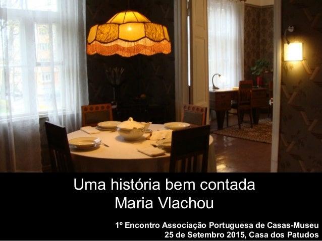 1º Encontro Associação Portuguesa de Casas-Museu 25 de Setembro 2015, Casa dos Patudos Uma história bem contada Maria Vlac...