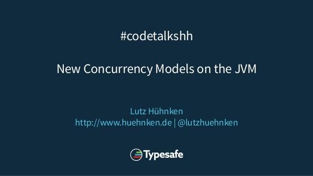 #codetalkshh New Concurrency Models on the JVM Lutz Hühnken http://www.huehnken.de | @lutzhuehnken