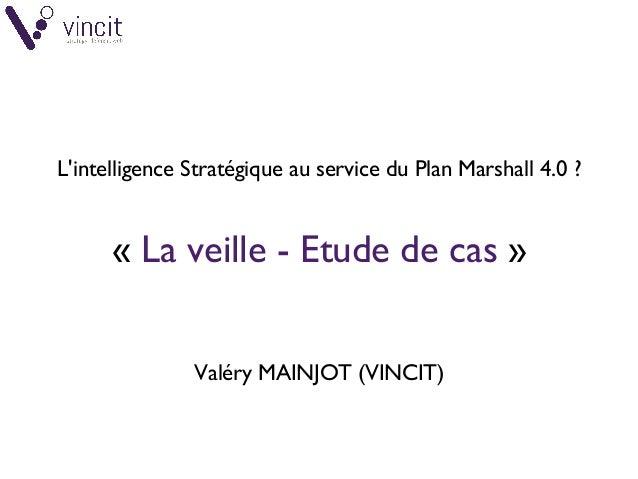 L'intelligence Stratégique au service du Plan Marshall 4.0? «La veille- Etude de cas » Valéry MAINJOT (VINCIT)