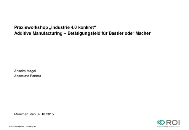 "© ROI Management Consulting AG Praxisworkshop ""Industrie 4.0 konkret"" Additive Manufacturing – Betätigungsfeld für Bastler..."