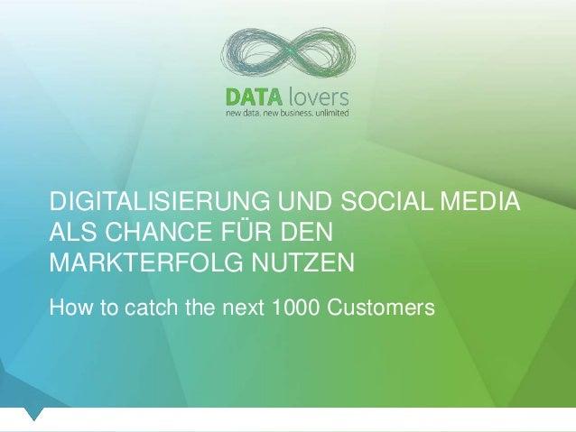 DIGITALISIERUNG UND SOCIAL MEDIA ALS CHANCE FÜR DEN MARKTERFOLG NUTZEN How to catch the next 1000 Customers
