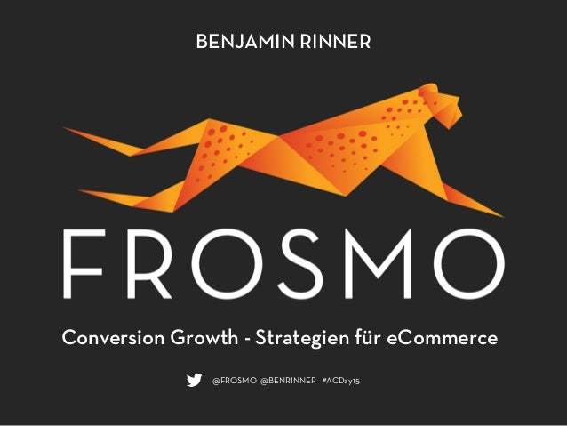 BENJAMIN RINNER @FROSMO @BENRINNER #ACDay15 Conversion Growth - Strategien für eCommerce