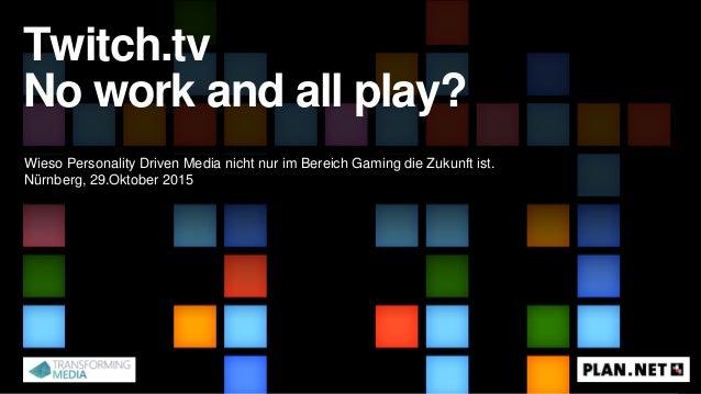 Twitch.tv No work and all play? Wieso Personality Driven Media nicht nur im Bereich Gaming die Zukunft ist. Nürnberg, 29.O...