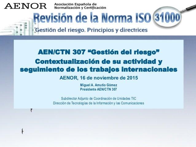 """AENOR 16 de noviembre de 2015 AEN/CTN 307 """"Gestión del riesgo"""" Contextualización de su actividad y seguimiento de los trab..."""