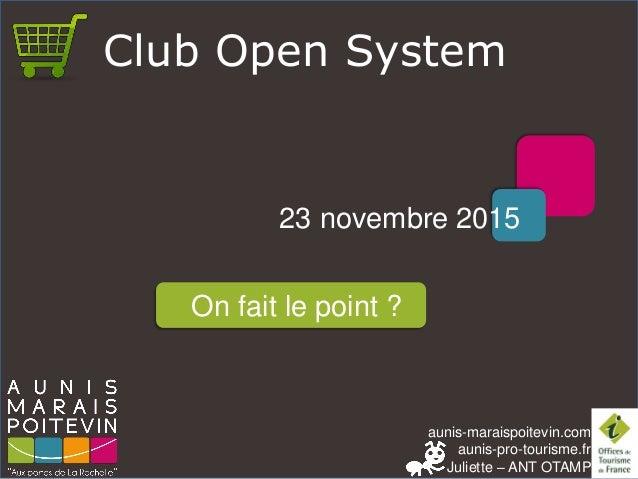 aunis-maraispoitevin.com aunis-pro-tourisme.fr Juliette – ANT OTAMP Club Open System 23 novembre 2015 On fait le point ?