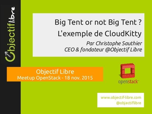 www.objectiflibre.com Big Tent or not Big Tent? L'exemple de CloudKitty Par Christophe Sauthier CEO & fondateur @Objecti...