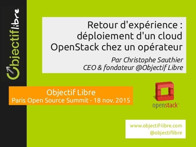 www.objectiflibre.com Retour d'expérience: déploiement d'un cloud OpenStack chez un opérateur Par Christophe Sauthier CE...