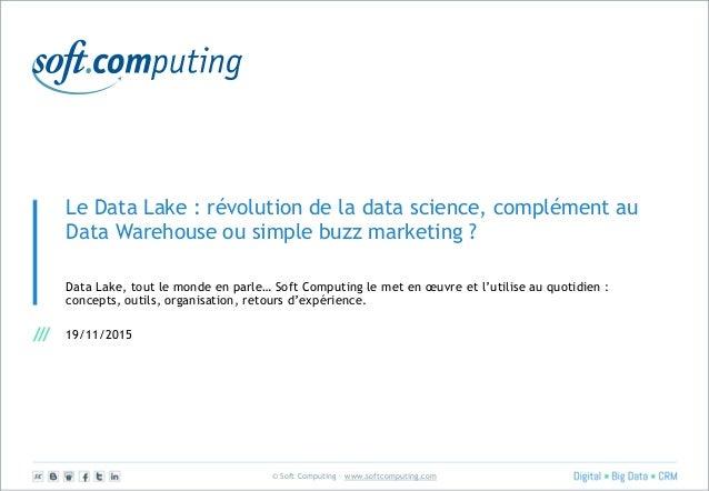 © Soft Computing – www.softcomputing.com Le Data Lake : révolution de la data science, complément au Data Warehouse ou sim...