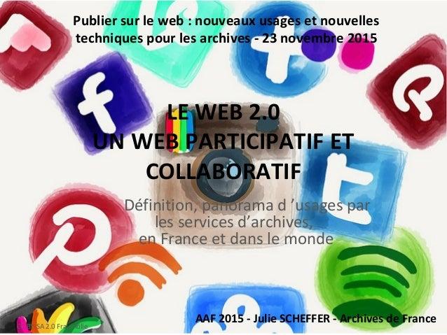 LE WEB 2.0 UN WEB PARTICIPATIF ET COLLABORATIF Définition, panorama d 'usages par les services d'archives, en France et da...