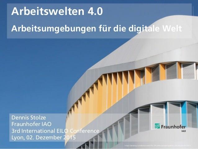 © Fraunhofer IAO, IAT Universität Stuttgart Seite 1 Arbeitswelten 4.0 Arbeitsumgebungen für die digitale Welt Dennis Stolz...