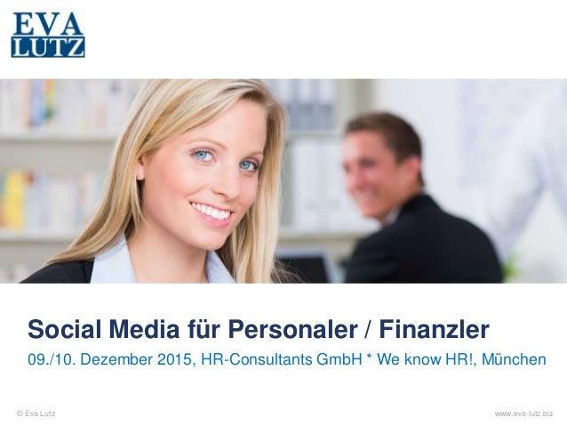 © Eva Lutz www.eva-lutz.biz Social Media für Personaler / Finanzler 09./10. Dezember 2015, HR-Consultants GmbH * We know H...