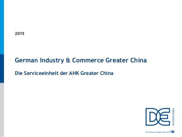 1 German Industry & Commerce Greater China Die Serviceeinheit der AHK Greater China 2015