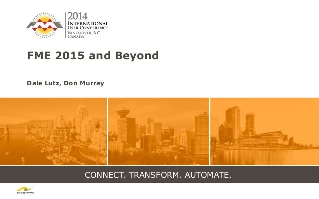 CONNECT. TRANSFORM. AUTOMATE. FME 2015 and Beyond Dale Lutz, Don Murray