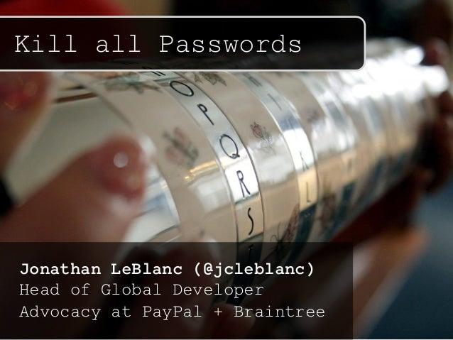 Kill all Passwords Jonathan LeBlanc (@jcleblanc) Head of Global Developer Advocacy at PayPal + Braintree