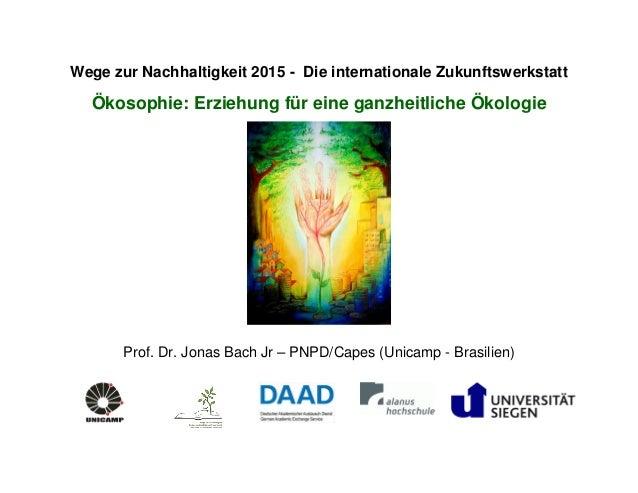 Wege zur Nachhaltigkeit 2015 - Die internationale Zukunftswerkstatt Ökosophie: Erziehung für eine ganzheitliche Ökologie P...
