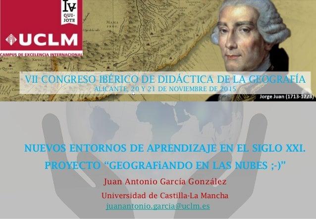 """NUEVOS ENTORNOS DE APRENDIZAJE EN EL SIGLO XXI. PROYECTO """"GEOGRAFiANDO EN LAS NUBES ;-)"""" Juan Antonio García González Univ..."""