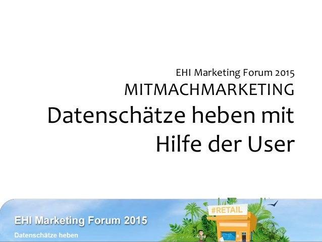EHI Marketing Forum 2015 MITMACHMARKETING Datenschätze heben mit Hilfe der User
