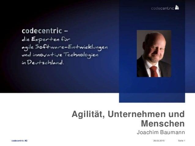 codecentric AG 26.03.2015 Seite 1 Agilität, Unternehmen und Menschen Joachim Baumann