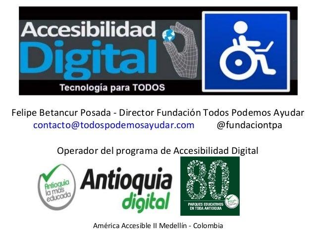Felipe Betancur Posada - Director Fundación Todos Podemos Ayudar contacto@todospodemosayudar.com @fundaciontpa Operador de...