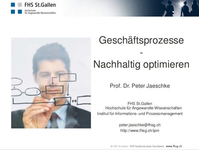 Geschäftsprozesse - Nachhaltig optimieren Prof. Dr. Peter Jaeschke FHS St.Gallen Hochschule für Angewandte Wissenschaften ...