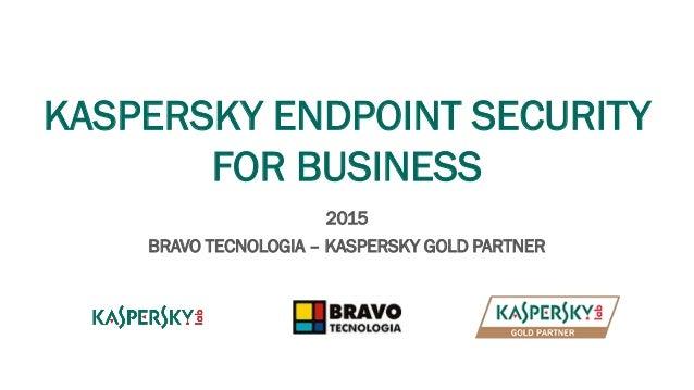KASPERSKY ENDPOINT SECURITY FOR BUSINESS 2015 BRAVO TECNOLOGIA – KASPERSKY GOLD PARTNER