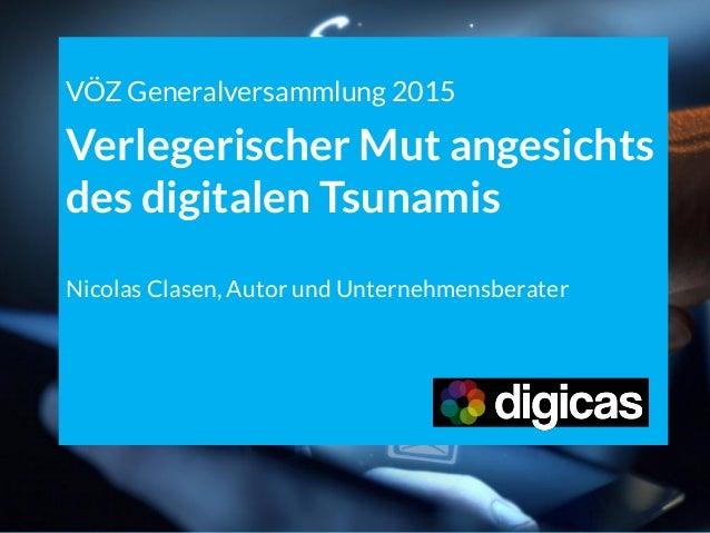 VÖZ Generalversammlung 2015 Verlegerischer Mut angesichts des digitalen Tsunamis Nicolas Clasen, Autor und Unternehmensber...