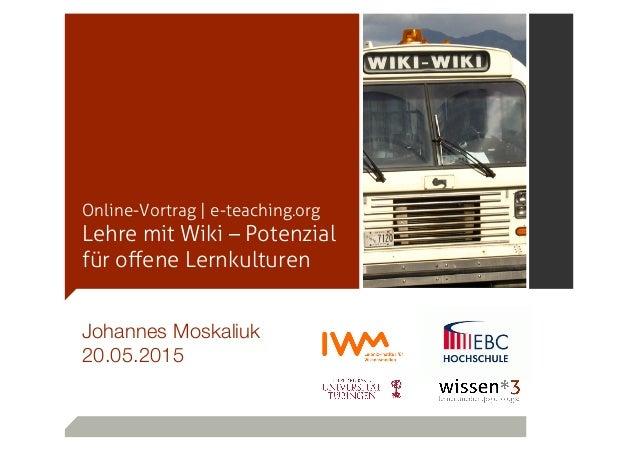 Online-Vortrag | e-teaching.org Lehre mit Wiki – Potenzial für offene Lernkulturen Johannes Moskaliuk  20.05.2015