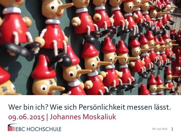 1  Wer bin ich?Wie sich Persönlichkeit messen lässt. 09.06.2015   Johannes Moskaliuk 09. Juni 2015