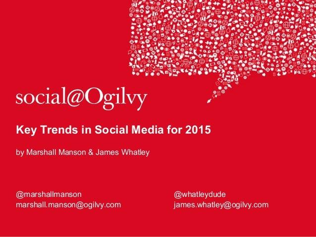 Key Trends in Social Media for 2015 by Marshall Manson & James Whatley @marshallmanson @whatleydude marshall.manson@ogilvy...
