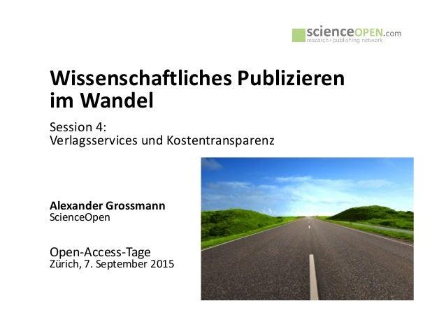 Wissenschaftliches Publizieren im Wandel Session 4: Verlagsservices und Kostentransparenz Alexander Grossmann ScienceOpen ...
