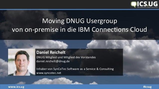 www.ics.ug #icsug Moving DNUG Usergroup von on-premise in die IBM Connections Cloud Daniel Reichelt DNUG Mitglied und Mitg...
