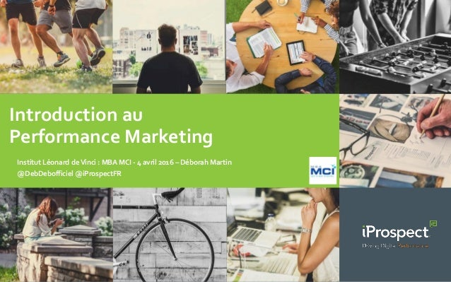 Introduction au Performance Marketing Institut Léonard deVinci : MBA MCI - 4 avril 2016 – Déborah Martin @DebDebofficiel @...