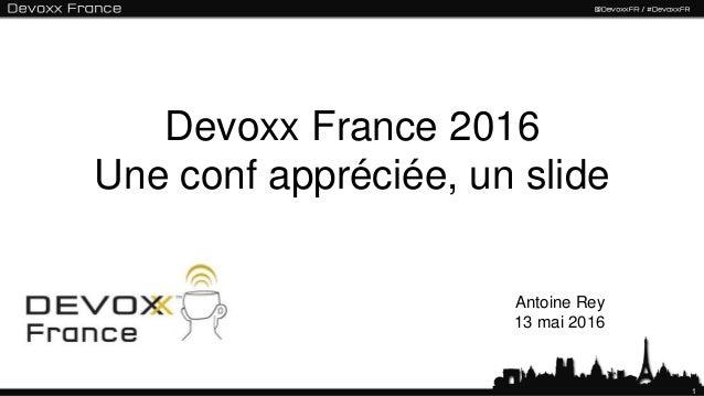 1 Devoxx France 2016 Une conf appréciée, un slide Antoine Rey 13 mai 2016