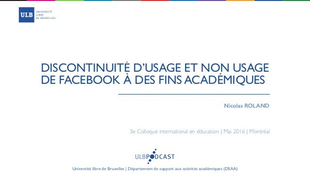 DISCONTINUITÉ D'USAGE ET NON USAGE DE FACEBOOK À DES FINS ACADÉMIQUES  Nicolas ROLAND 3e Colloque international en éducati...