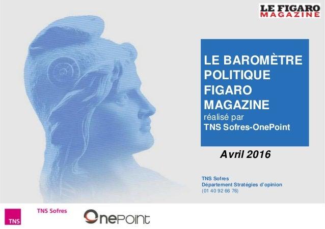 1Baromètre Figaro Magazine – Avril 2016 TNS Sofres Département Stratégies d'opinion (01 40 92 66 76) Avril 2016 LE BAROMÈT...