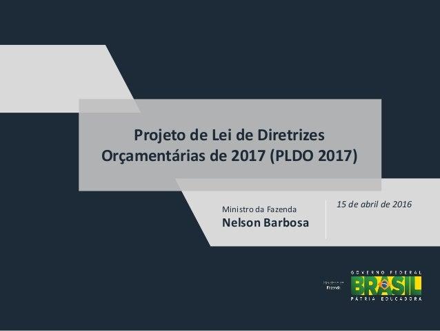 Ministro da Fazenda Nelson Barbosa 15 de abril de 2016 Projeto de Lei de Diretrizes Orçamentárias de 2017 (PLDO 2017)