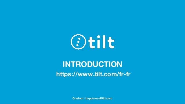 INTRODUCTION https://www.tilt.com/fr-fr Contact : happiness@tilt.com