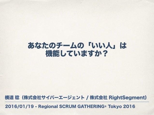 2016/01/19 - Regional SCRUM GATHERING® Tokyo 2016 あなたのチームの「いい人」は 機能していますか? 横道 稔(株式会社サイバーエージェント / 株式会社 RightSegment)