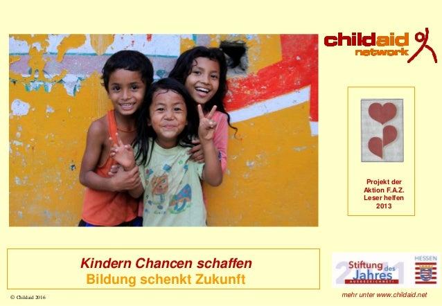 © Childaid 2016 Kindern Chancen schaffen Bildung schenkt Zukunft Projekt der Aktion F.A.Z. Leser helfen 2013 mehr unter ww...