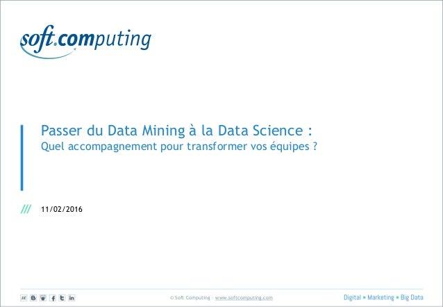 © Soft Computing – www.softcomputing.com Passer du Data Mining à la Data Science : Quel accompagnement pour transformer vo...