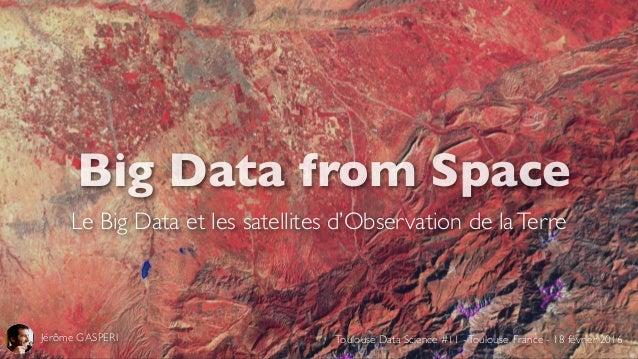Big Data from Space Le Big Data et les satellites d'Observation de laTerre Jérôme GASPERI Toulouse Data Science #11 -Toulo...