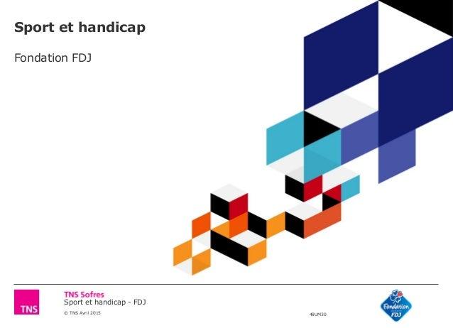 Sport et handicap - FDJ © TNS Avril 2015 48UM30 Sport et handicap Fondation FDJ