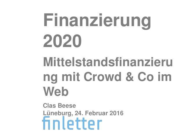 Finanzierung 2020 Mittelstandsfinanzieru ng mit Crowd & Co im Web Clas Beese Lüneburg, 24. Februar 2016