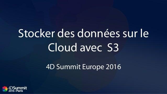 Stocker des données sur le Cloud avec S3 4D Summit Europe 2016