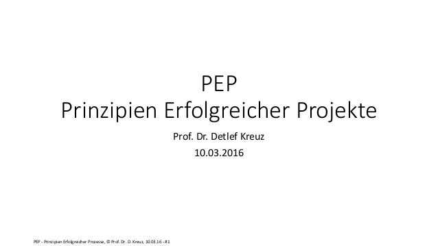 PEP - Prinzipien Erfolgreicher Prozesse, © Prof. Dr. D. Kreuz, 10.03.16 - #1 PEP Prinzipien Erfolgreicher Projekte Prof. D...